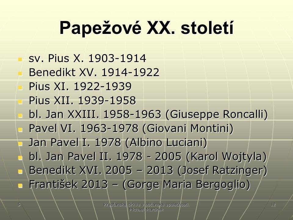 5 Křesťanské církve v občanské společnosti. Michael Martinek 12 Papežové XX. století sv. Pius X. 1903-1914 sv. Pius X. 1903-1914 Benedikt XV. 1914-192