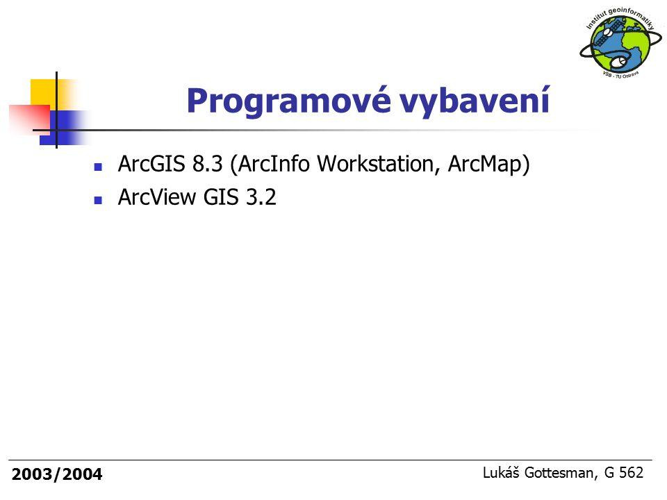2003/2004 Lukáš Gottesman, G 562 Programové vybavení ArcGIS 8.3 (ArcInfo Workstation, ArcMap) ArcView GIS 3.2