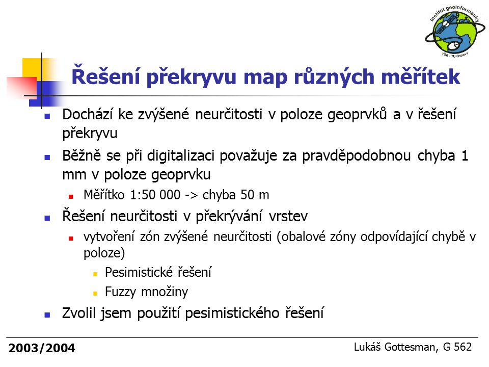 2003/2004 Lukáš Gottesman, G 562 Řešení překryvu map různých měřítek Dochází ke zvýšené neurčitosti v poloze geoprvků a v řešení překryvu Běžně se při