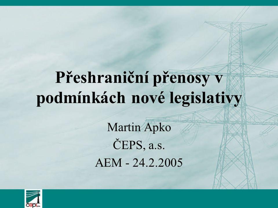 Přeshraniční přenosy v podmínkách nové legislativy Martin Apko ČEPS, a.s. AEM - 24.2.2005
