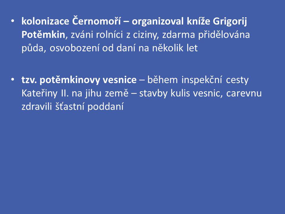 kolonizace Černomoří – organizoval kníže Grigorij Potěmkin, zváni rolníci z ciziny, zdarma přidělována půda, osvobození od daní na několik let tzv. po