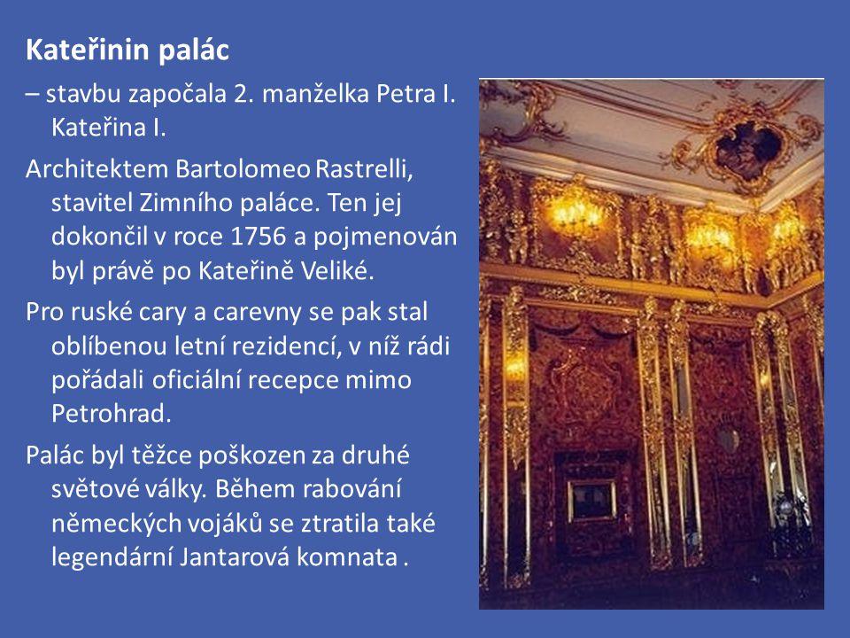 Kateřinin palác – stavbu započala 2. manželka Petra I. Kateřina I. Architektem Bartolomeo Rastrelli, stavitel Zimního paláce. Ten jej dokončil v roce