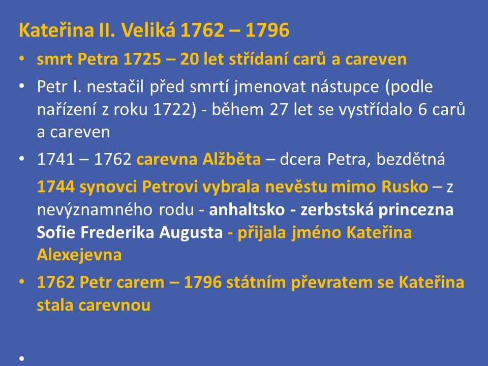 Kateřina II. Veliká 1762 – 1796 smrt Petra 1725 – 20 let střídaní carů a careven Petr I. nestačil před smrtí jmenovat nástupce (podle nařízení z roku