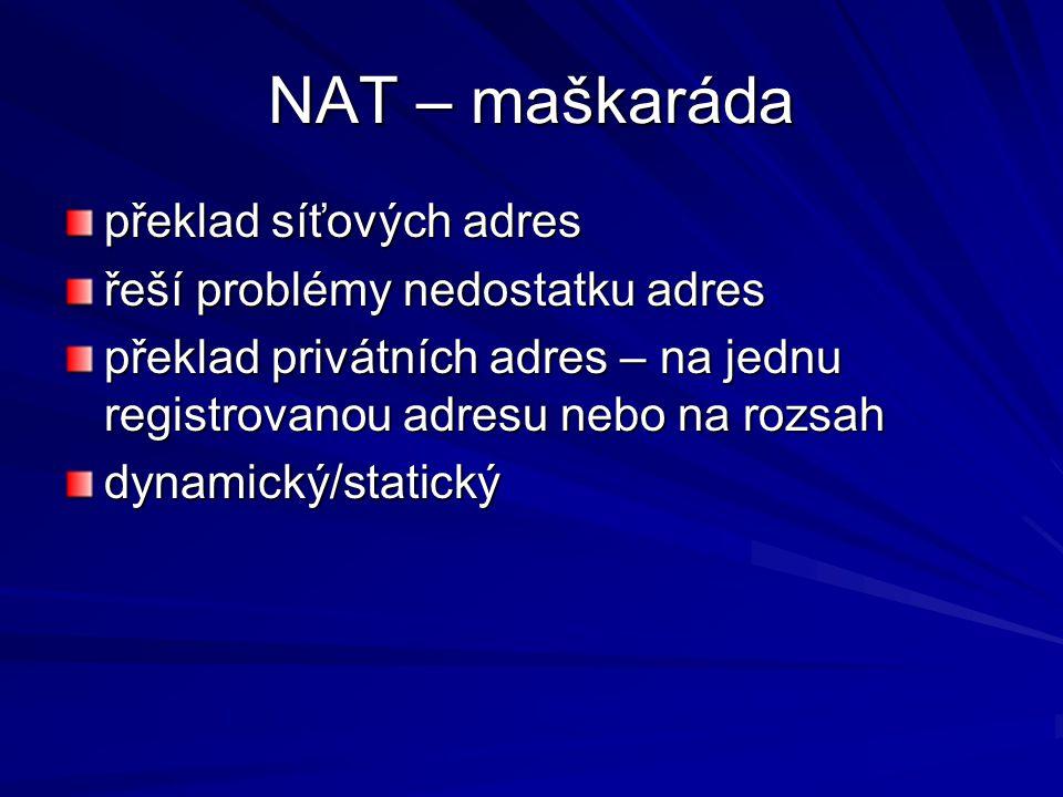 NAT – maškaráda překlad síťových adres řeší problémy nedostatku adres překlad privátních adres – na jednu registrovanou adresu nebo na rozsah dynamický/statický