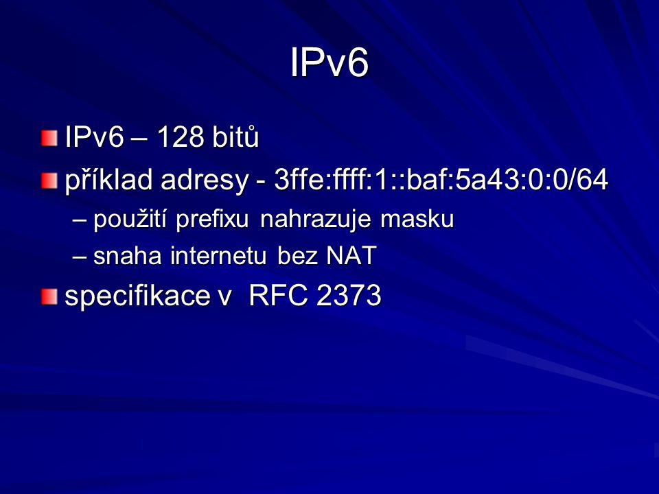 IPv6 IPv6 – 128 bitů příklad adresy - 3ffe:ffff:1::baf:5a43:0:0/64 –použití prefixu nahrazuje masku –snaha internetu bez NAT specifikace v RFC 2373
