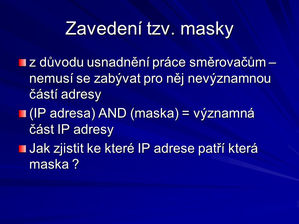 Zavedení tzv. masky z důvodu usnadnění práce směrovačům – nemusí se zabývat pro něj nevýznamnou částí adresy (IP adresa) AND (maska) = významná část I