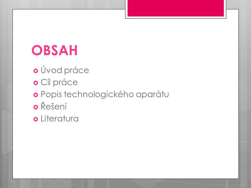 OBSAH  Úvod práce  Cíl práce  Popis technologického aparátu  Řešení  Literatura