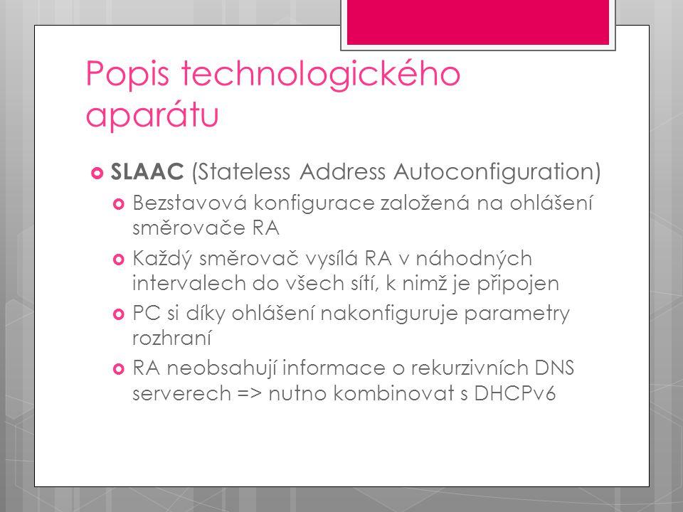 Popis technologického aparátu  SLAAC (Stateless Address Autoconfiguration)  Bezstavová konfigurace založená na ohlášení směrovače RA  Každý směrovač vysílá RA v náhodných intervalech do všech sítí, k nimž je připojen  PC si díky ohlášení nakonfiguruje parametry rozhraní  RA neobsahují informace o rekurzivních DNS serverech => nutno kombinovat s DHCPv6