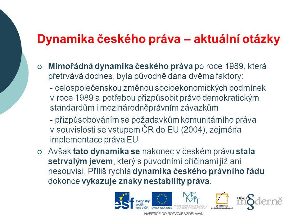 Dynamika českého práva – aktuální otázky  Mimořádná dynamika českého práva po roce 1989, která přetrvává dodnes, byla původně dána dvěma faktory: - celospolečenskou změnou socioekonomických podmínek v roce 1989 a potřebou přizpůsobit právo demokratickým standardům i mezinárodněprávním závazkům - přizpůsobováním se požadavkům komunitárního práva v souvislosti se vstupem ČR do EU (2004), zejména implementace práva EU  Avšak tato dynamika se nakonec v českém právu stala setrvalým jevem, který s původními příčinami již ani nesouvisí.