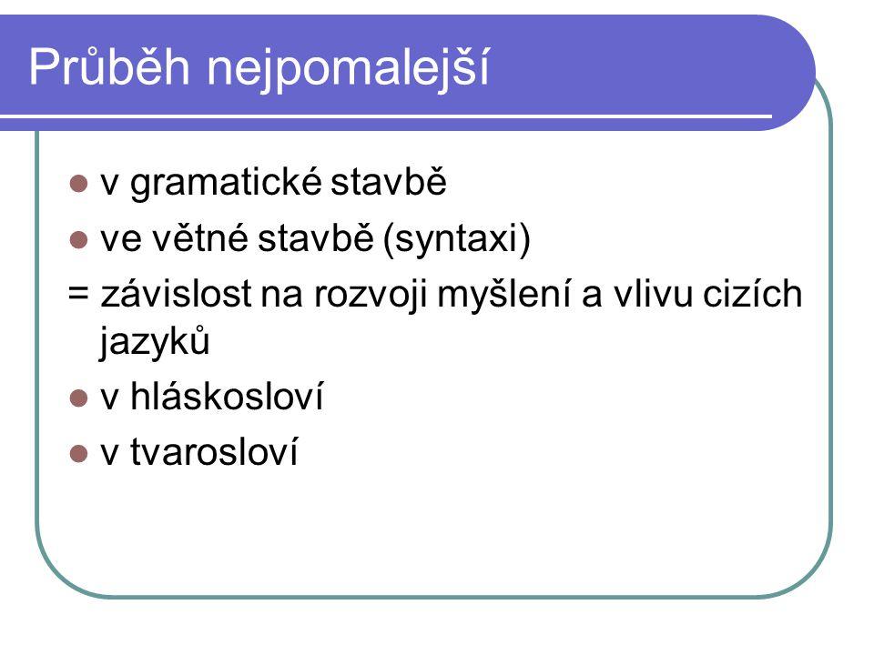 Průběh nejpomalejší v gramatické stavbě ve větné stavbě (syntaxi) = závislost na rozvoji myšlení a vlivu cizích jazyků v hláskosloví v tvarosloví
