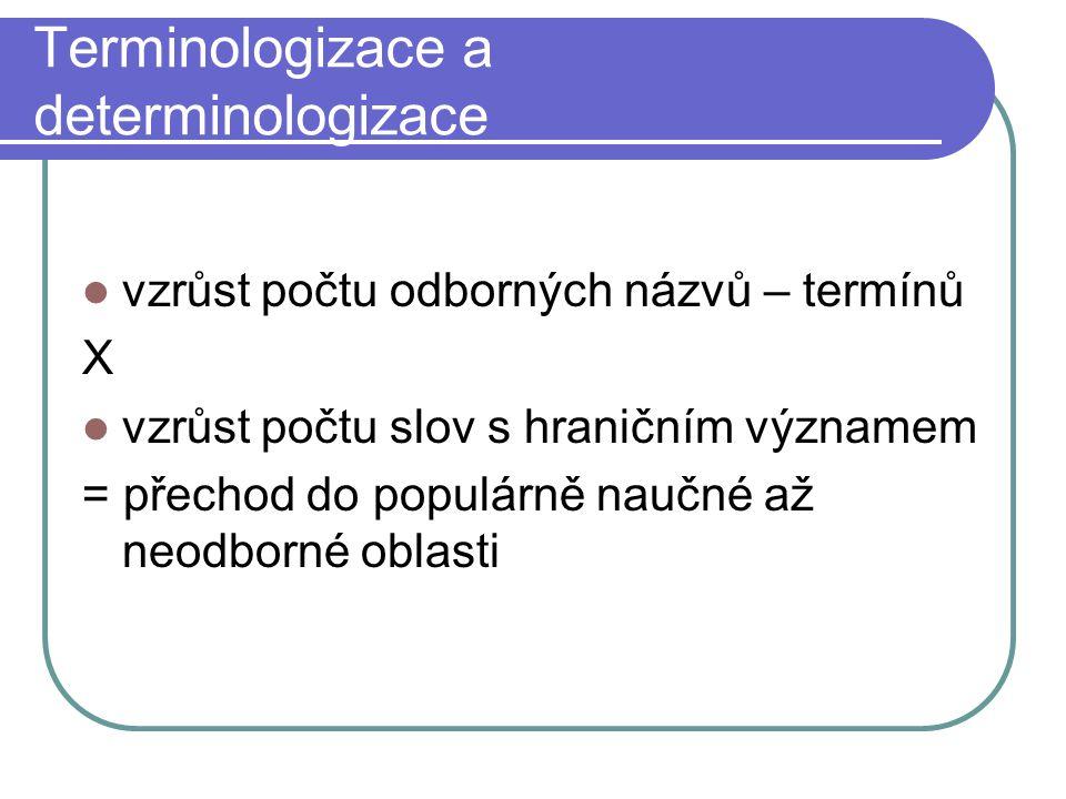 Terminologizace a determinologizace vzrůst počtu odborných názvů – termínů X vzrůst počtu slov s hraničním významem = přechod do populárně naučné až neodborné oblasti