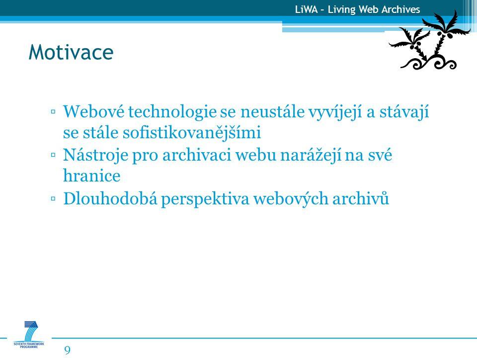 LiWA – Living Web Archives Motivace 9 ▫Webové technologie se neustále vyvíjejí a stávají se stále sofistikovanějšími ▫Nástroje pro archivaci webu narážejí na své hranice ▫Dlouhodobá perspektiva webových archivů