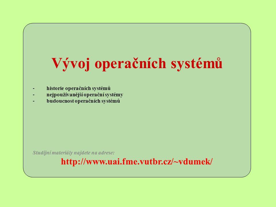 Vývoj operačních systémů -historie operačních systémů -nejpoužívanější operační systémy -budoucnost operačních systémů Studijní materiály najdete na adrese: http://www.uai.fme.vutbr.cz/~vdumek/