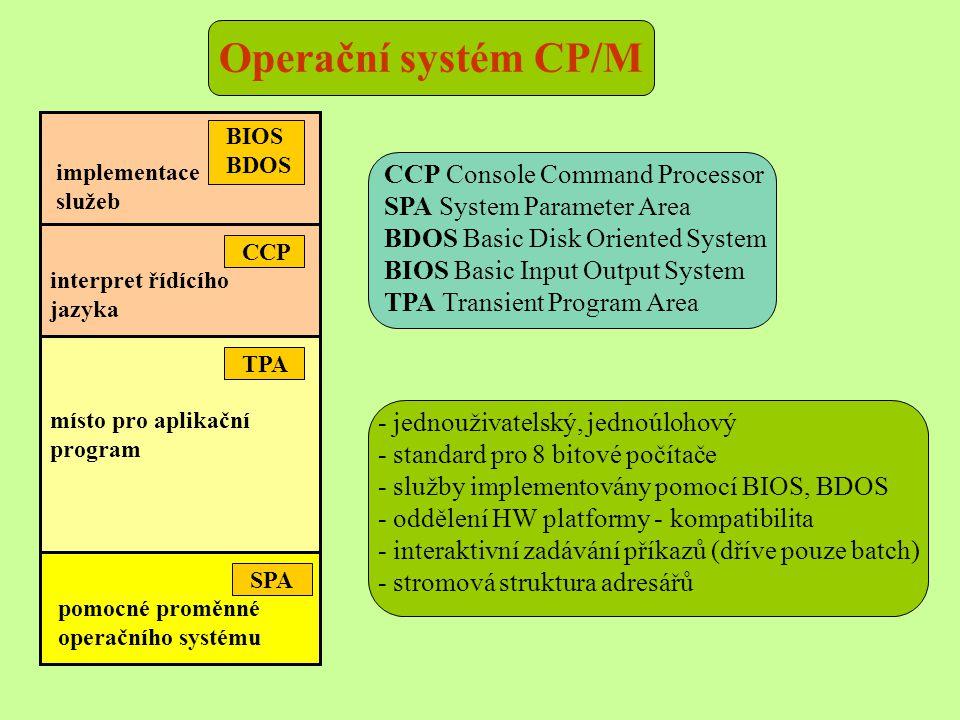 BIOS BDOS CCP implementace služeb interpret řídícího jazyka TPA SPA místo pro aplikační program pomocné proměnné operačního systému - jednouživatelský, jednoúlohový - standard pro 8 bitové počítače - služby implementovány pomocí BIOS, BDOS - oddělení HW platformy - kompatibilita - interaktivní zadávání příkazů (dříve pouze batch) - stromová struktura adresářů CCP Console Command Processor SPA System Parameter Area BDOS Basic Disk Oriented System BIOS Basic Input Output System TPA Transient Program Area Operační systém CP/M