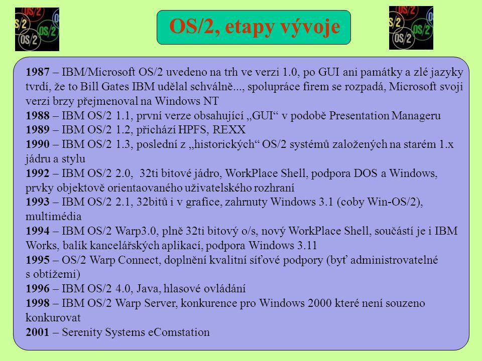 """1987 – IBM/Microsoft OS/2 uvedeno na trh ve verzi 1.0, po GUI ani památky a zlé jazyky tvrdí, že to Bill Gates IBM udělal schválně..., spolupráce firem se rozpadá, Microsoft svoji verzi brzy přejmenoval na Windows NT 1988 – IBM OS/2 1.1, první verze obsahující """"GUI v podobě Presentation Manageru 1989 – IBM OS/2 1.2, přichází HPFS, REXX 1990 – IBM OS/2 1.3, poslední z """"historických OS/2 systémů založených na starém 1.x jádru a stylu 1992 – IBM OS/2 2.0, 32ti bitové jádro, WorkPlace Shell, podpora DOS a Windows, prvky objektově orientaovaného uživatelského rozhraní 1993 – IBM OS/2 2.1, 32bitů i v grafice, zahrnuty Windows 3.1 (coby Win-OS/2), multimédia 1994 – IBM OS/2 Warp3.0, plně 32ti bitový o/s, nový WorkPlace Shell, součástí je i IBM Works, balík kancelářských aplikací, podpora Windows 3.11 1995 – OS/2 Warp Connect, doplnění kvalitní síťové podpory (byť administrovatelné s obtížemi) 1996 – IBM OS/2 4.0, Java, hlasové ovládání 1998 – IBM OS/2 Warp Server, konkurence pro Windows 2000 které není souzeno konkurovat 2001 – Serenity Systems eComstation OS/2, etapy vývoje"""