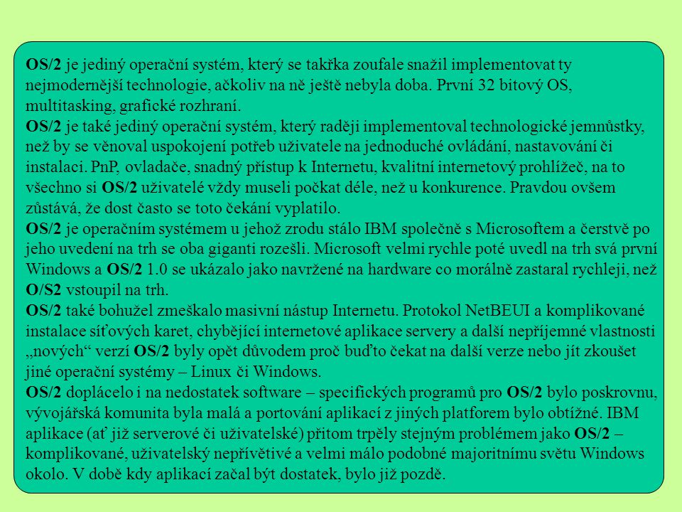 OS/2 je jediný operační systém, který se takřka zoufale snažil implementovat ty nejmodernější technologie, ačkoliv na ně ještě nebyla doba.