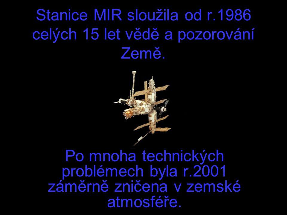 Stanice MIR sloužila od r.1986 celých 15 let vědě a pozorování Země. Po mnoha technických problémech byla r.2001 záměrně zničena v zemské atmosféře.