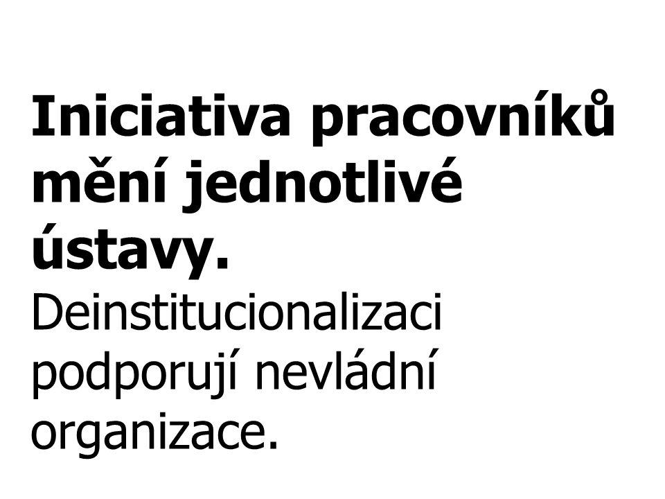 Iniciativa pracovníků mění jednotlivé ústavy. Deinstitucionalizaci podporují nevládní organizace.