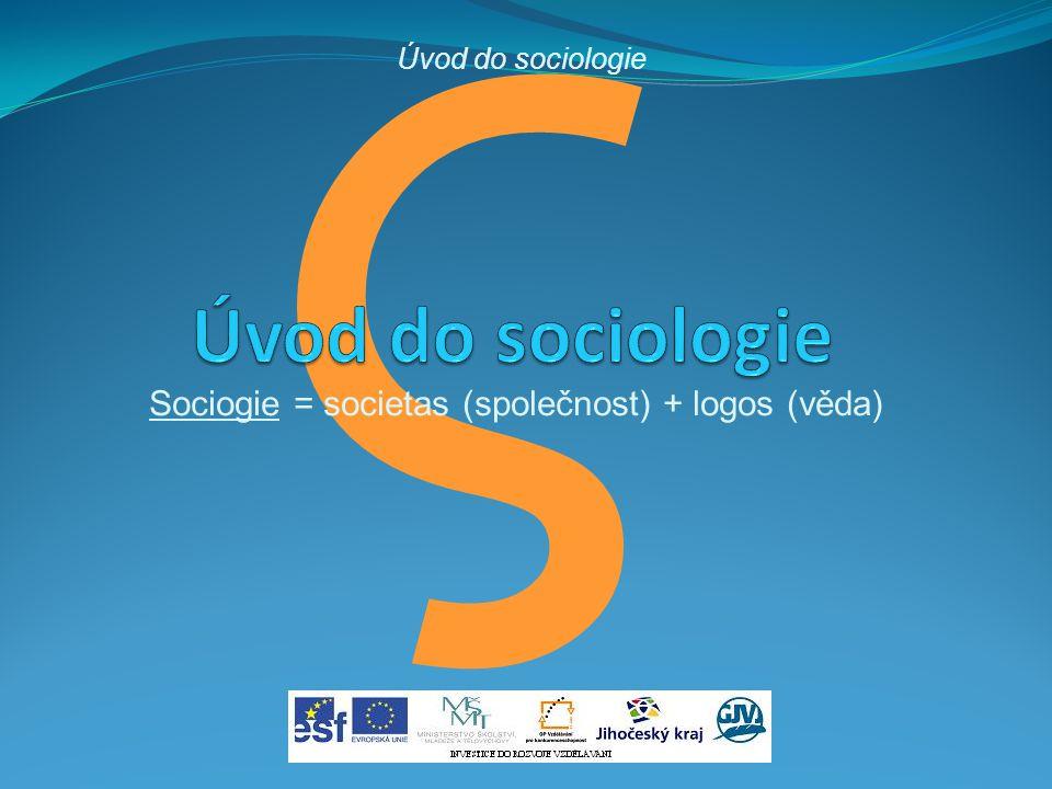 ς Sociogie = societas (společnost) + logos (věda) Úvod do sociologie