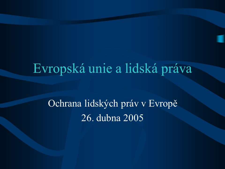Evropská unie a lidská práva Ochrana lidských práv v Evropě 26. dubna 2005