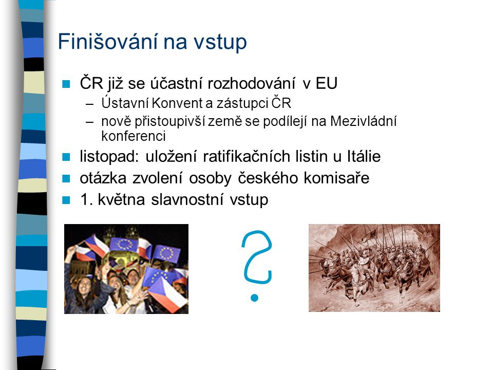 Finišování na vstup ČR již se účastní rozhodování v EU –Ústavní Konvent a zástupci ČR –nově přistoupivší země se podílejí na Mezivládní konferenci lis