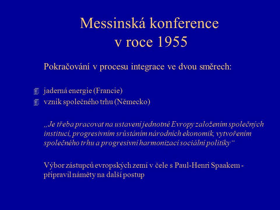 """Messinská konference v roce 1955 Pokračování v procesu integrace ve dvou směrech: 4 jaderná energie (Francie) 4 vznik společného trhu (Německo) """"Je třeba pracovat na ustavení jednotné Evropy založením společných institucí, progresivním srůstáním národních ekonomik, vytvořením společného trhu a progresivní harmonizací sociální politiky Výbor zástupců evropských zemí v čele s Paul-Henri Spaakem - připravil náměty na další postup"""