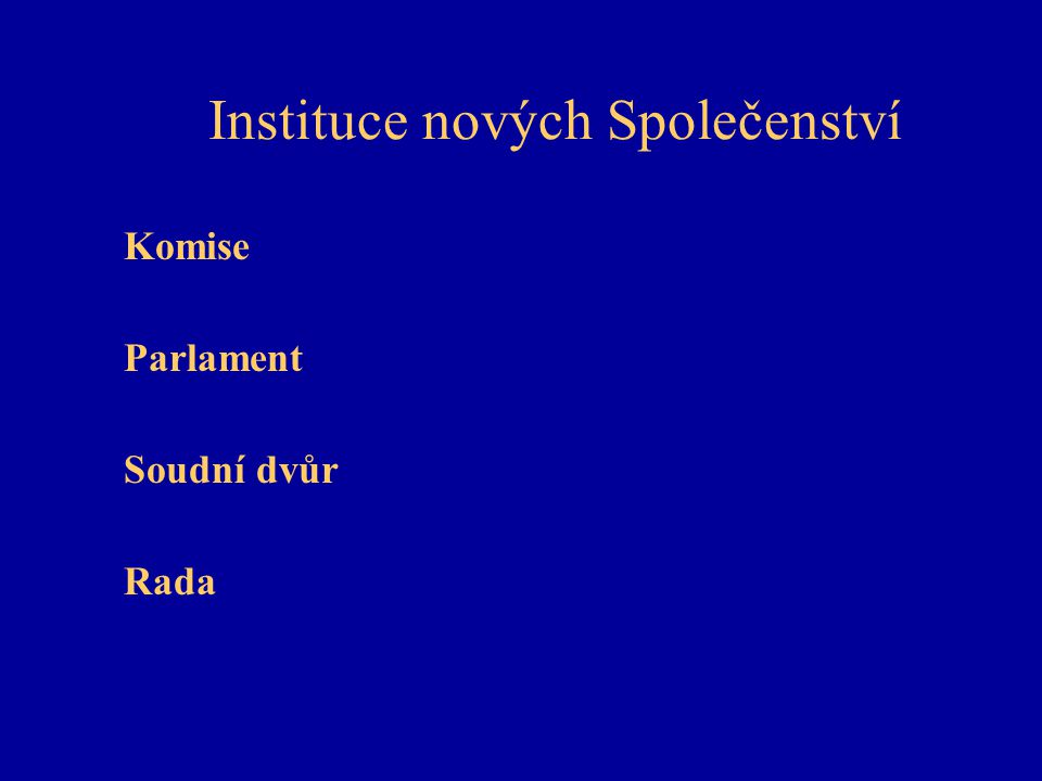 Instituce nových Společenství Komise Parlament Soudní dvůr Rada