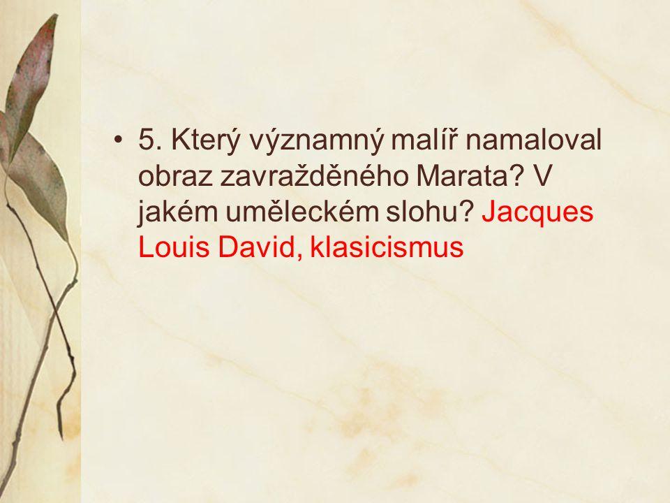 5. Který významný malíř namaloval obraz zavražděného Marata? V jakém uměleckém slohu? Jacques Louis David, klasicismus