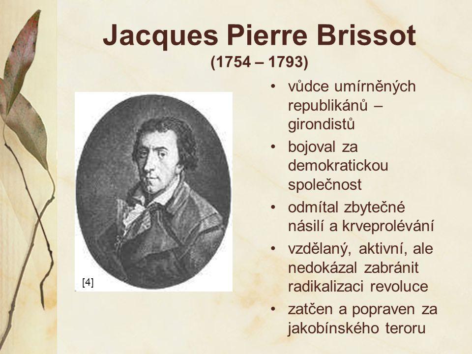 Jacques Pierre Brissot (1754 – 1793) vůdce umírněných republikánů – girondistů bojoval za demokratickou společnost odmítal zbytečné násilí a krveprolé