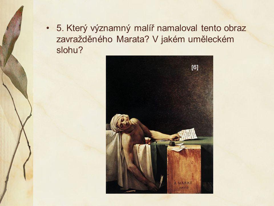 5. Který významný malíř namaloval tento obraz zavražděného Marata? V jakém uměleckém slohu? [6]