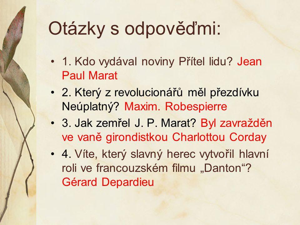 Otázky s odpověďmi: 1. Kdo vydával noviny Přítel lidu? Jean Paul Marat 2. Který z revolucionářů měl přezdívku Neúplatný? Maxim. Robespierre 3. Jak zem