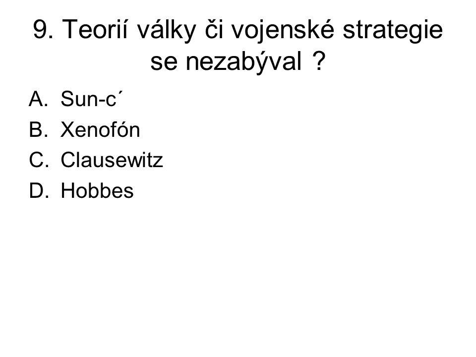 9. Teorií války či vojenské strategie se nezabýval A.Sun-c´ B.Xenofón C.Clausewitz D.Hobbes