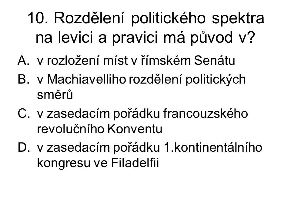 10. Rozdělení politického spektra na levici a pravici má původ v? A.v rozložení míst v římském Senátu B.v Machiavelliho rozdělení politických směrů C.