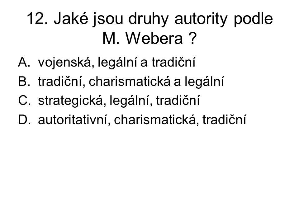 12. Jaké jsou druhy autority podle M. Webera ? A.vojenská, legální a tradiční B.tradiční, charismatická a legální C.strategická, legální, tradiční D.a