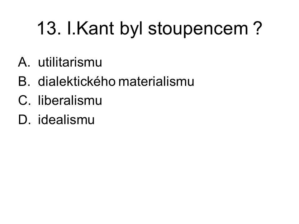 13. I.Kant byl stoupencem A.utilitarismu B.dialektického materialismu C.liberalismu D.idealismu