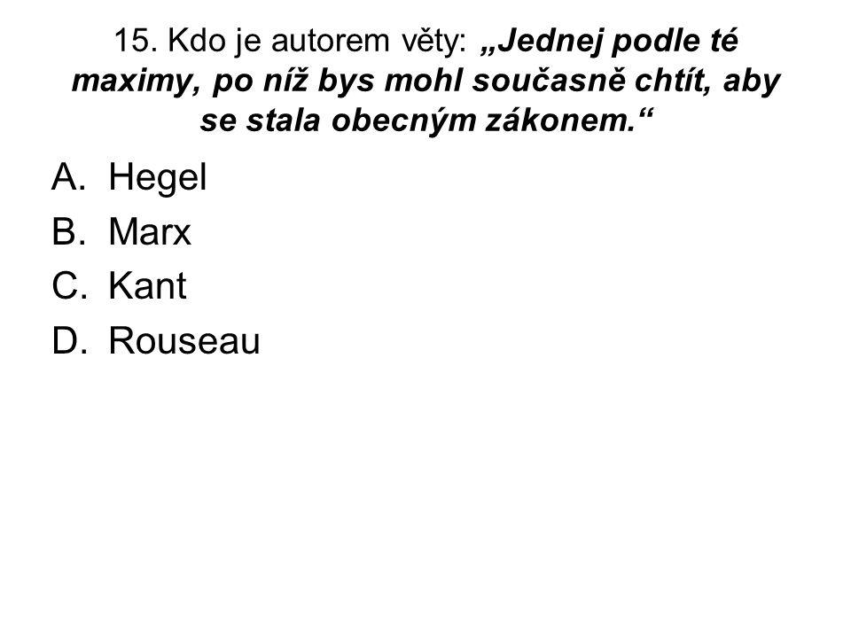 """15. Kdo je autorem věty: """"Jednej podle té maximy, po níž bys mohl současně chtít, aby se stala obecným zákonem."""" A.Hegel B.Marx C.Kant D.Rouseau"""