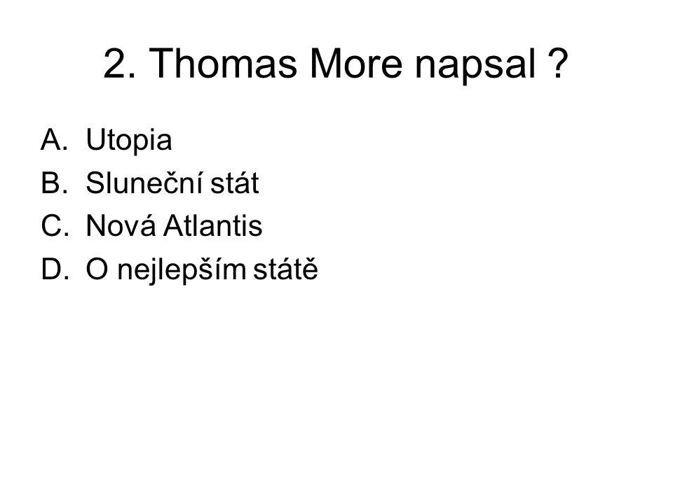 2. Thomas More napsal A.Utopia B.Sluneční stát C.Nová Atlantis D.O nejlepším státě