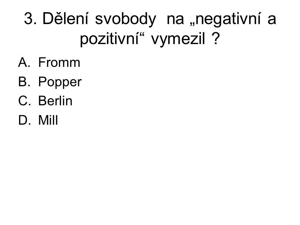 """3. Dělení svobody na """"negativní a pozitivní vymezil A.Fromm B.Popper C.Berlin D.Mill"""