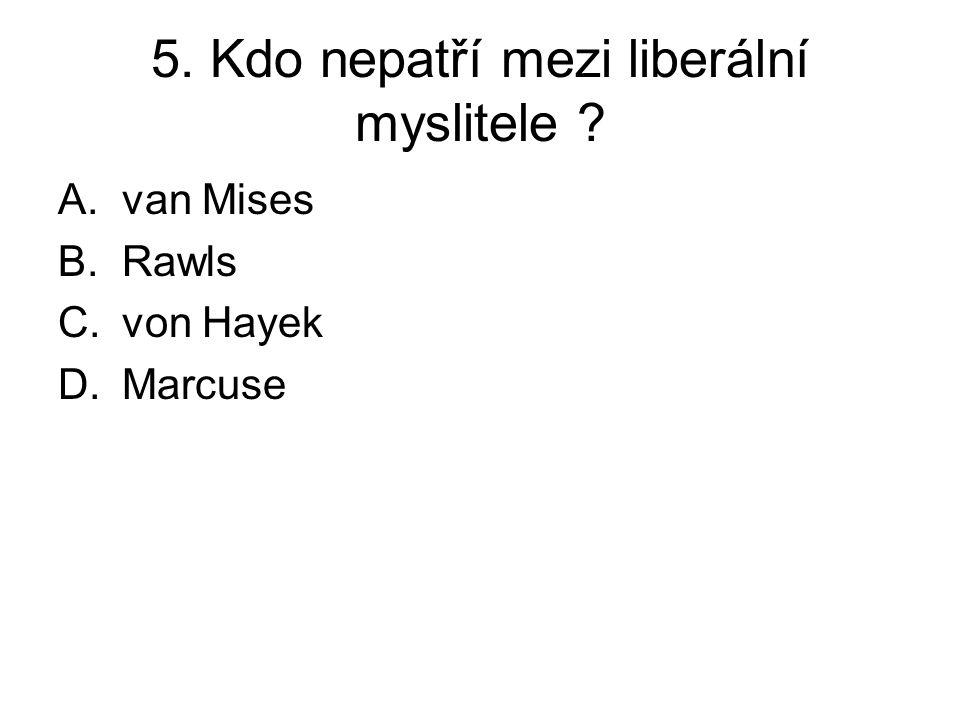 5. Kdo nepatří mezi liberální myslitele A.van Mises B.Rawls C.von Hayek D.Marcuse