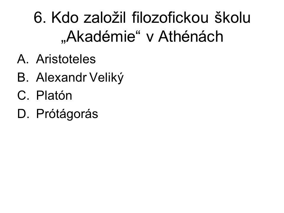 """6. Kdo založil filozofickou školu """"Akadémie"""" v Athénách A.Aristoteles B.Alexandr Veliký C.Platón D.Prótágorás"""
