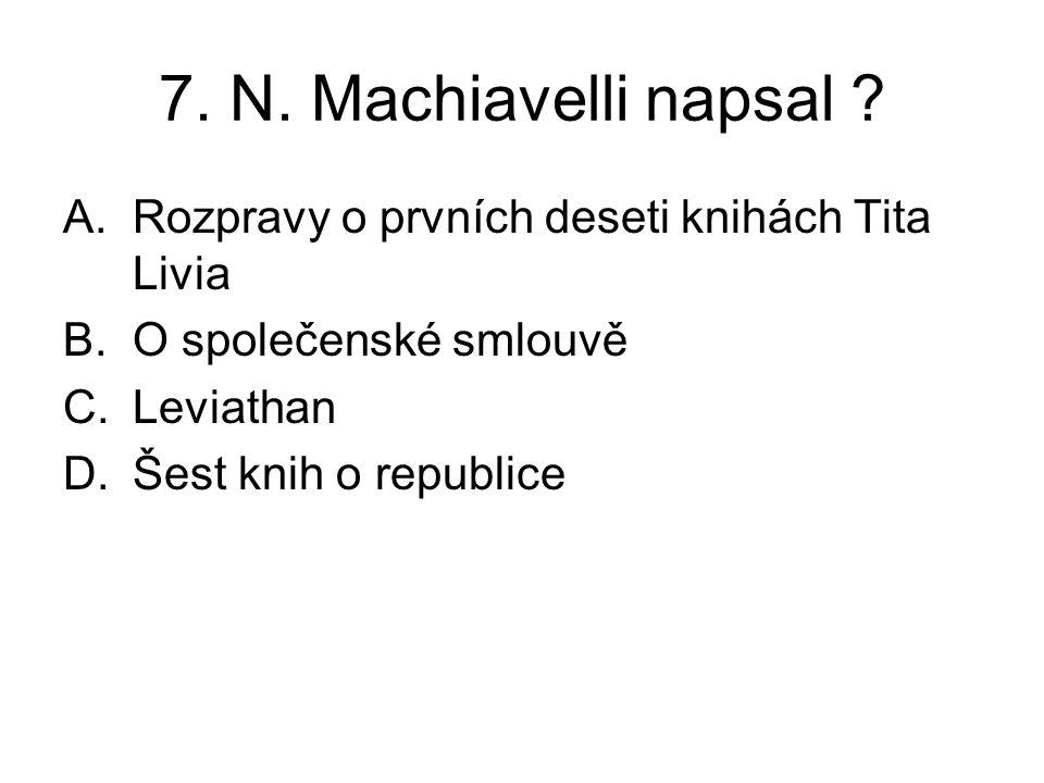 7. N. Machiavelli napsal ? A.Rozpravy o prvních deseti knihách Tita Livia B.O společenské smlouvě C.Leviathan D.Šest knih o republice