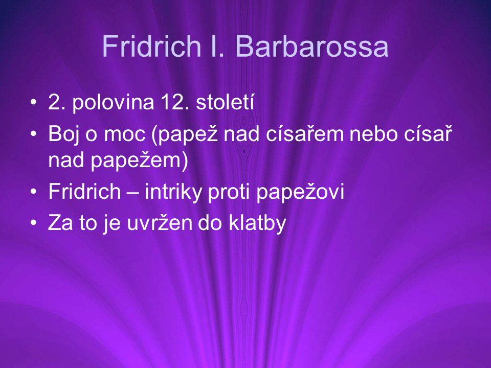 Fridrich I. Barbarossa 2. polovina 12. století Boj o moc (papež nad císařem nebo císař nad papežem) Fridrich – intriky proti papežovi Za to je uvržen