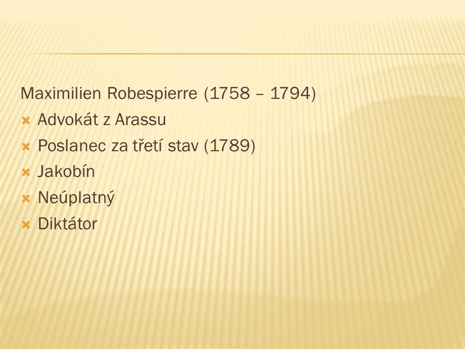 Maximilien Robespierre (1758 – 1794)  Advokát z Arassu  Poslanec za třetí stav (1789)  Jakobín  Neúplatný  Diktátor