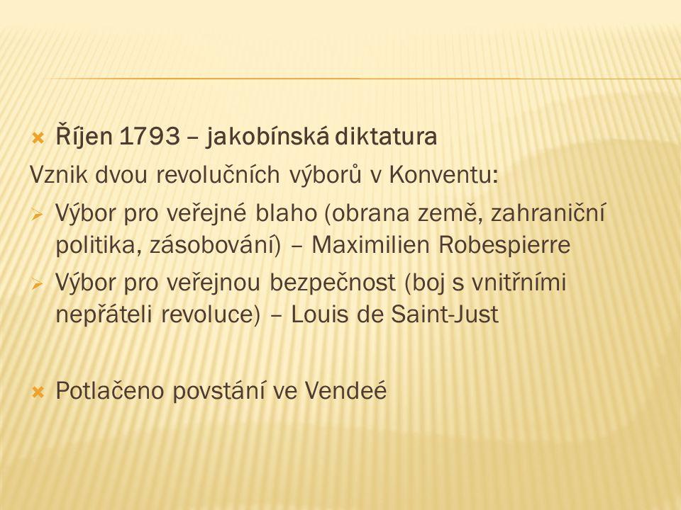  Říjen 1793 – jakobínská diktatura Vznik dvou revolučních výborů v Konventu:  Výbor pro veřejné blaho (obrana země, zahraniční politika, zásobování) – Maximilien Robespierre  Výbor pro veřejnou bezpečnost (boj s vnitřními nepřáteli revoluce) – Louis de Saint-Just  Potlačeno povstání ve Vendeé