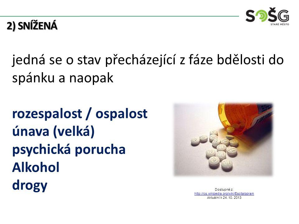 2) SNÍŽENÁ jedná se o stav přecházející z fáze bdělosti do spánku a naopak rozespalost / ospalost únava (velká) psychická porucha Alkohol drogy Dostupné z: http://cs.wikipedia.org/wiki/Escitalopram Aktuální k 24.