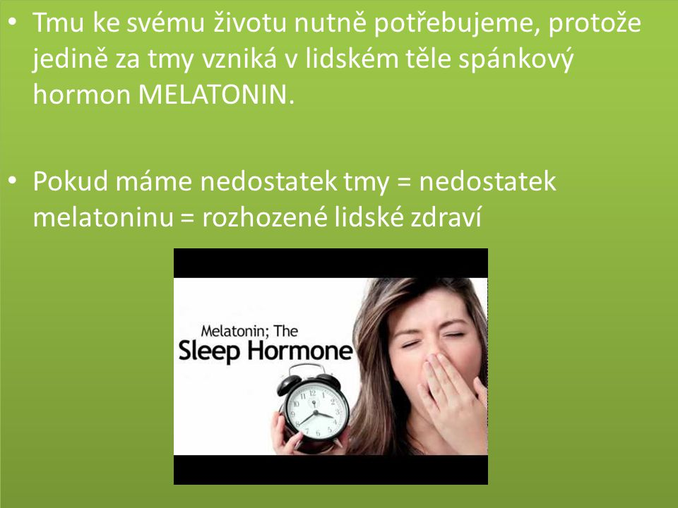 Tmu ke svému životu nutně potřebujeme, protože jedině za tmy vzniká v lidském těle spánkový hormon MELATONIN.
