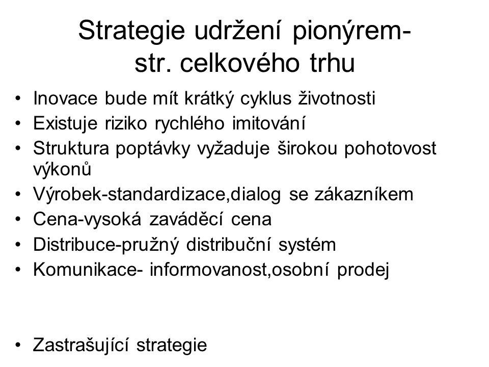Strategie udržení včasným následovníkem Tržní situace je podobná pionýrovi V úvahu se berou bariéry vstupu Plánuje směr úderu při vstupu Výrobek- pružné přizpůsobení se zákazníkům Cena- zaměřena podle pionýra Distribuce- neliší se od pionýra komunikace- info o přednostech výobku Obr.12.5 str.217, směr úderu 218
