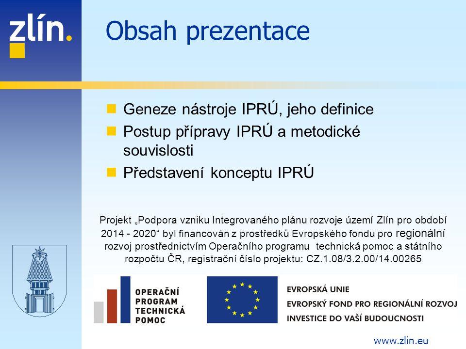 """www.zlin.eu Geneze nástroje IPRÚ Politika hospodářské a sociální soudržnosti EU pro programové období 2014 - 2020 zavádí územní dimenzi -""""Možnost koncentrace prostředků z programů ESIF ve specifických typech území podporující konkurenceschopnost (v závislosti na rozvojový potenciál) ČR a zohledňující požadavek na vyrovnávání územních disparit (ve vztahu k vnitřní diferenciaci území a koncentraci problémů ekonomického, sociálního či environmentálního charakteru). Územní dimenze má být realizována prostřednictvím specifických výzev a prostřednictvím integrovaných nástrojů Strategie regionálního rozvoje ČR pro období 2014 – 2020 -specifikuje uplatnění územní dimenze v podmínkách ČR -definuje jednotlivé typy integrovaných nástrojů – mezi nimi i IPRÚ jako nástroj pro udržitelný rozvoj regionálních pólů růstu Dohoda o partnerství pro programové období 2014 - 2020 -potvrzuje zavedení nástroje IPRÚ -definuje soubor nositelů IPRÚ"""