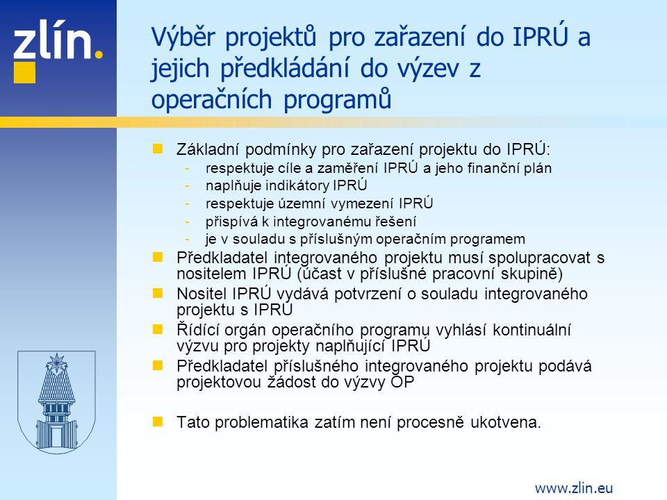 www.zlin.eu Výběr projektů pro zařazení do IPRÚ a jejich předkládání do výzev z operačních programů Základní podmínky pro zařazení projektu do IPRÚ: -respektuje cíle a zaměření IPRÚ a jeho finanční plán -naplňuje indikátory IPRÚ -respektuje územní vymezení IPRÚ -přispívá k integrovanému řešení -je v souladu s příslušným operačním programem Předkladatel integrovaného projektu musí spolupracovat s nositelem IPRÚ (účast v příslušné pracovní skupině) Nositel IPRÚ vydává potvrzení o souladu integrovaného projektu s IPRÚ Řídící orgán operačního programu vyhlásí kontinuální výzvu pro projekty naplňující IPRÚ Předkladatel příslušného integrovaného projektu podává projektovou žádost do výzvy OP Tato problematika zatím není procesně ukotvena.