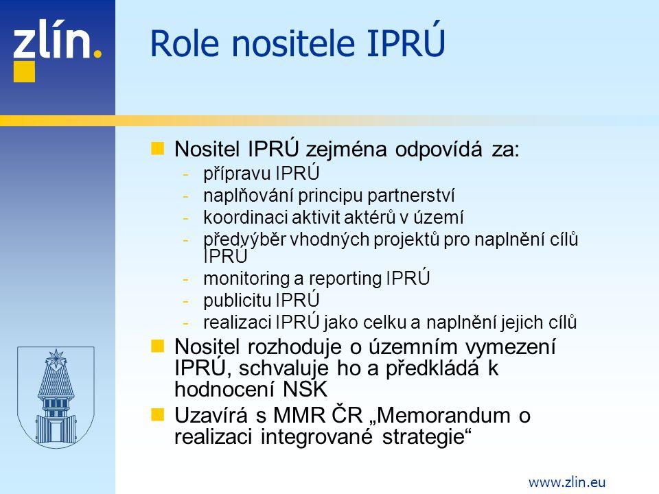 """www.zlin.eu Role nositele IPRÚ Nositel IPRÚ zejména odpovídá za: -přípravu IPRÚ -naplňování principu partnerství -koordinaci aktivit aktérů v území -předvýběr vhodných projektů pro naplnění cílů IPRÚ -monitoring a reporting IPRÚ -publicitu IPRÚ -realizaci IPRÚ jako celku a naplnění jejich cílů Nositel rozhoduje o územním vymezení IPRÚ, schvaluje ho a předkládá k hodnocení NSK Uzavírá s MMR ČR """"Memorandum o realizaci integrované strategie"""